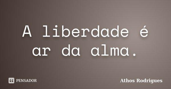 A liberdade é ar da alma.... Frase de Athos Rodrigues.