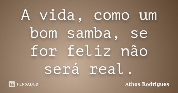 A vida, como um bom samba, se for feliz não será real.... Frase de Athos Rodrigues.