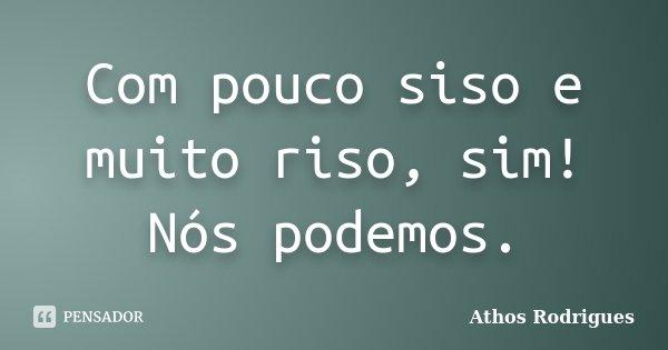 Com pouco siso e muito riso, sim! Nós podemos.... Frase de Athos Rodrigues.
