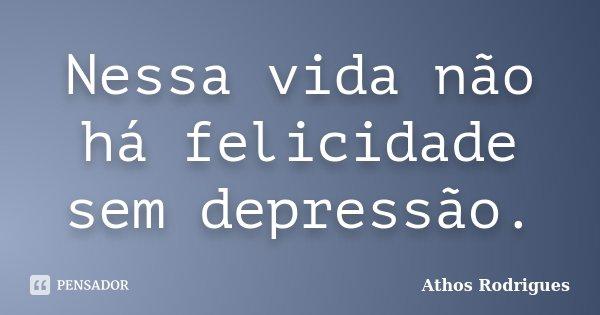 Nessa vida não há felicidade sem depressão.... Frase de Athos Rodrigues.