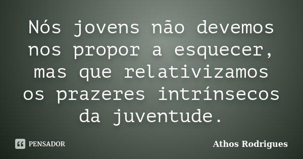 Nós jovens não devemos nos propor a esquecer, mas que relativizamos os prazeres intrínsecos da juventude.... Frase de Athos Rodrigues.