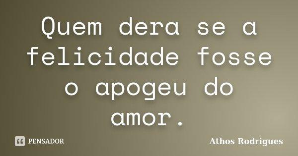 Quem dera se a felicidade fosse o apogeu do amor.... Frase de Athos Rodrigues.