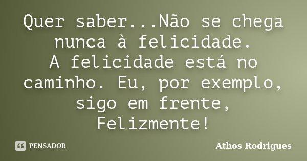 Quer saber...Não se chega nunca à felicidade. A felicidade está no caminho. Eu, por exemplo, sigo em frente, Felizmente!... Frase de Athos Rodrigues.