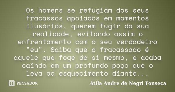 Os homens se refugiam dos seus fracassos apoiados em momentos ilusórios, querem fugir da sua realidade, evitando assim o enfrentamento com o seu verdadeiro &quo... Frase de Atila André de Negri Fonseca.