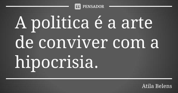 A politica é a arte de conviver com a hipocrisia.... Frase de Átila Belens.