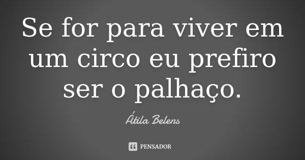 Se for para viver em um circo eu prefiro ser o palhaço.... Frase de Átila Belens.