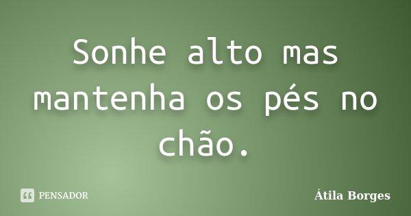 Sonhe alto mas mantenha os pés no chão.... Frase de Átila Borges.