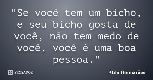 """""""Se você tem um bicho, e seu bicho gosta de você, não tem medo de você, você é uma boa pessoa.""""... Frase de Átila Guimarães."""