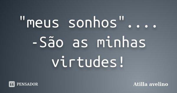 """""""meus sonhos"""".... -São as minhas virtudes!... Frase de Atilla avelino."""