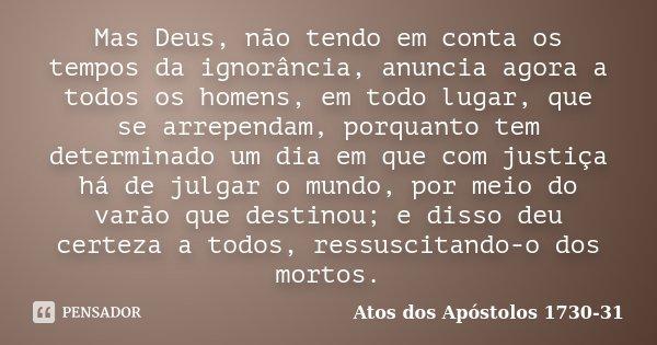 Mas Deus, não tendo em conta os tempos da ignorância, anuncia agora a todos os homens, em todo lugar, que se arrependam, porquanto tem determinado um dia em que... Frase de Atos dos Apóstolos 1730-31.