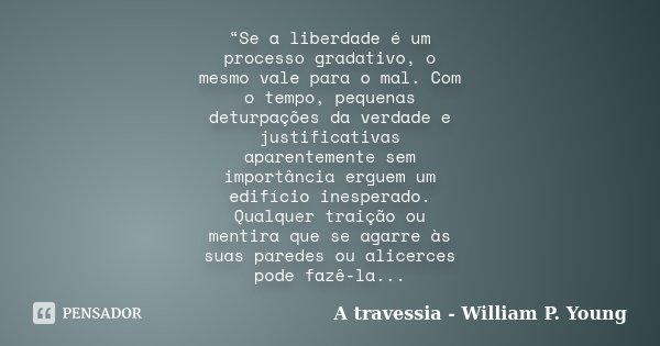 """""""Se a liberdade é um processo gradativo, o mesmo vale para o mal. Com o tempo, pequenas deturpações da verdade e justificativas aparentemente sem importância er... Frase de A travessia - William P. Young."""