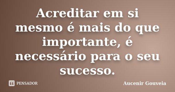 Acreditar em si mesmo é mais do que importante, é necessário para o seu sucesso.... Frase de Aucenir Gouveia.