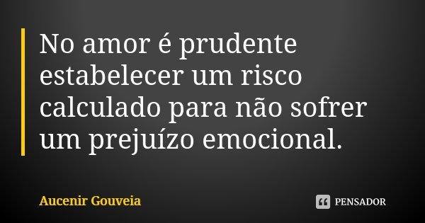 No amor é prudente estabelecer um risco calculado para não sofrer um prejuízo emocional.... Frase de Aucenir Gouveia.