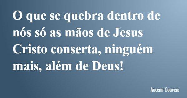 O que se quebra dentro de nós só as mãos de Jesus Cristo conserta, ninguém mais, além de Deus!... Frase de Aucenir Gouveia.