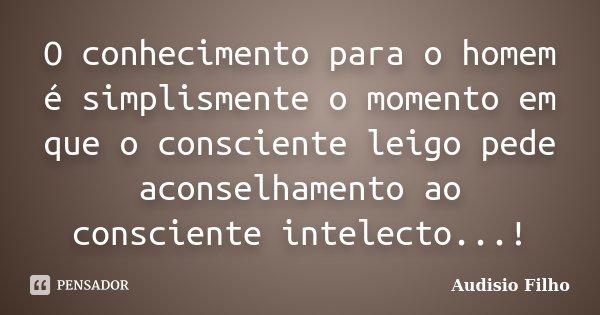 O conhecimento para o homem é simplismente o momento em que o consciente leigo pede aconselhamento ao consciente intelecto...!... Frase de Audisio Filho.