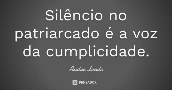 Silêncio no patriarcado é a voz da cumplicidade.... Frase de Audre Lorde.