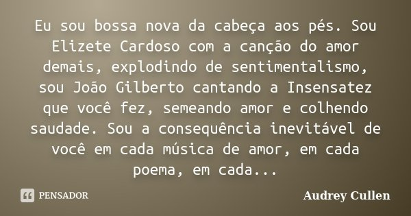 Eu sou bossa nova da cabeça aos pés . Sou Elizete Cardoso com a canção do amor demais , explodindo de sentimentalismo, sou João Gilberto cantando a Insensatez q... Frase de Audrey Cullen.