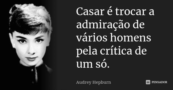 Casar é trocar a admiração de vários homens pela crítica de um só... Frase de Audrey Hepburn.