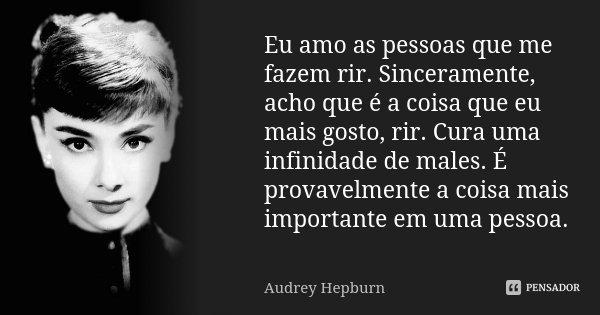 Eu amo as pessoas que me fazem rir. Sinceramente, acho que é a coisa que eu mais gosto, rir. Cura uma infinidade de males. É provavelmente a coisa mais importan... Frase de Audrey Hepburn.