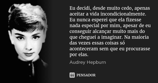 Eu decidi, desde muito cedo, apenas aceitar a vida incondicionalmente. Eu nunca esperei que ela fizesse nada especial por mim, apesar de eu conseguir alcançar m... Frase de Audrey Hepburn.