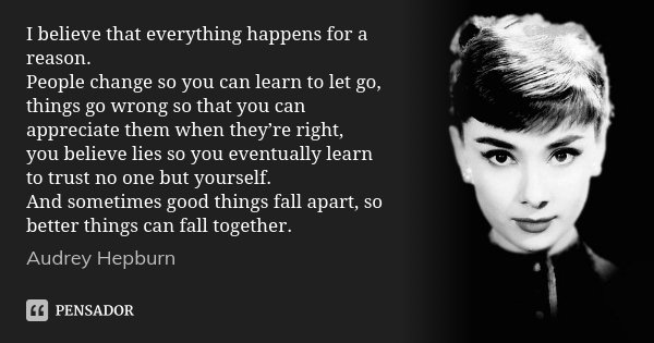I believe that everything happens for a reason. People change so you can learn to let go, things go wrong so that you can appreciate them when they're right, yo... Frase de Audrey Hepburn.