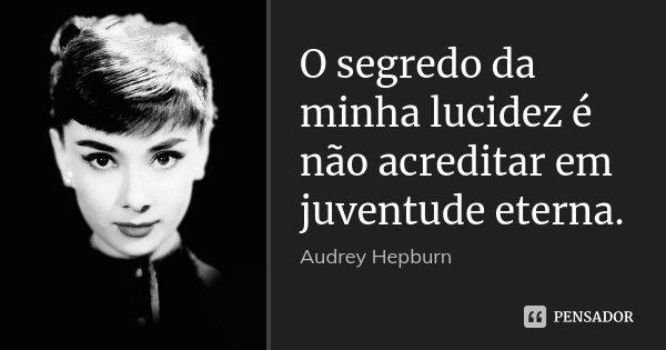 O segredo da minha lucidez é não acreditar em juventude eterna.... Frase de Audrey Hepburn.