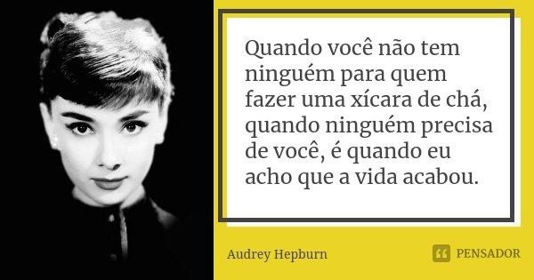 Quando você não tem ninguém para quem fazer uma xícara de chá, quando ninguém precisa de você, é quando eu acho que a vida acabou.... Frase de Audrey Hepburn.