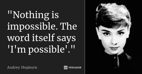 """""""Nothing is impossible. The word itself says 'I'm possible'.""""... Frase de Audrey hepburn."""