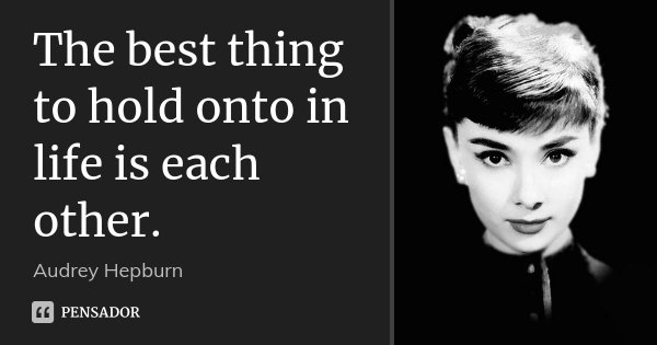 The best thing to hold onto in life is each other.... Frase de Audrey Hepburn.