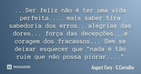 ...Ser feliz não é ter uma vida perfeita.... mais saber tira sabedoria dos erros .. alegrias das dores... força das decepções...e coragem dos fracassos... Sem s... Frase de August Cury - C.Carvalho.