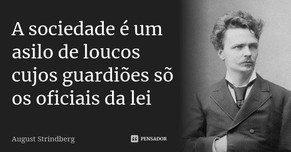 A sociedade é um asilo de loucos cujos guardiões sõ os oficiais da lei... Frase de August Strindberg.