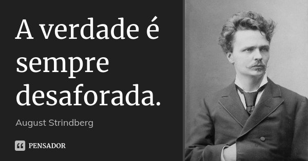 A verdade é sempre desaforada.... Frase de August Strindberg.
