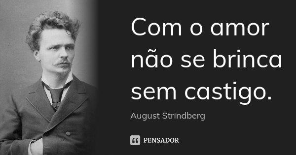 Com o amor não se brinca sem castigo.... Frase de August Strindberg.