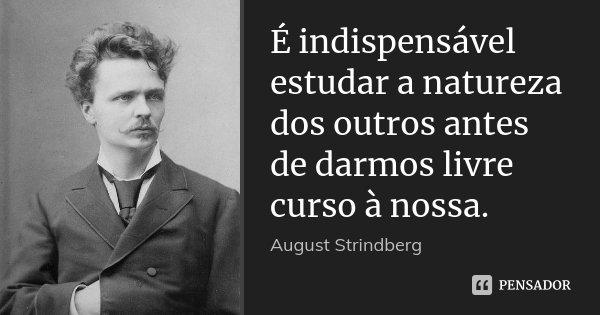 É indispensável estudar a natureza dos outros antes de darmos livre curso à nossa.... Frase de August Strindberg.
