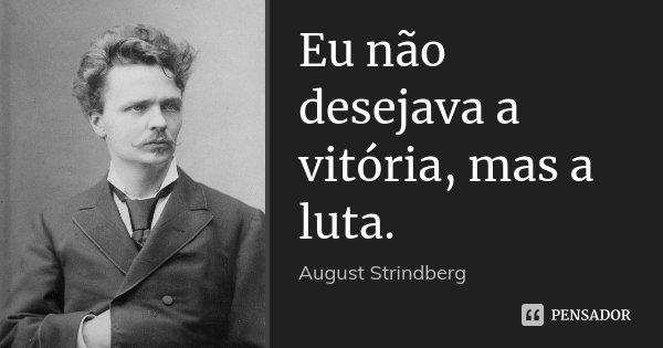 Eu não desejava a vitória, mas a luta.... Frase de August Strindberg.