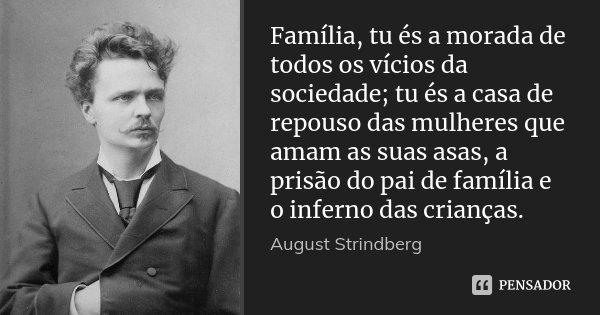 Família, tu és a morada de todos os vícios da sociedade; tu és a casa de repouso das mulheres que amam as suas asas, a prisão do pai de família e o inferno das ... Frase de August Strindberg.