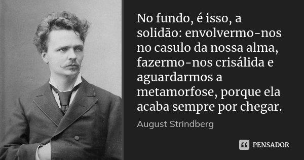 No fundo, é isso, a solidão: envolvermo-nos no casulo da nossa alma, fazermo-nos crisálida e aguardarmos a metamorfose, porque ela acaba sempre por chegar.... Frase de August Strindberg.