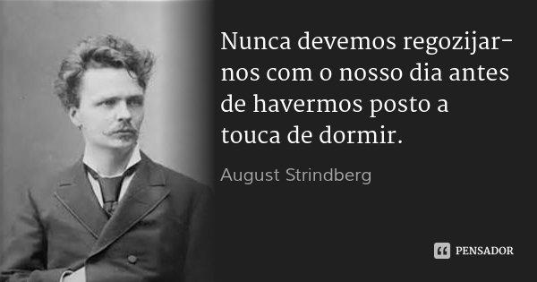 Nunca devemos regozijar-nos com o nosso dia antes de havermos posto a touca de dormir.... Frase de August Strindberg.