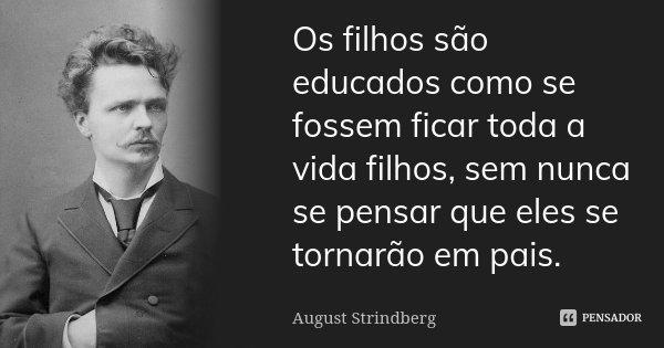 Os filhos são educados como se fossem ficar toda a vida filhos, sem nunca se pensar que eles se tornarão em pais.... Frase de August Strindberg.