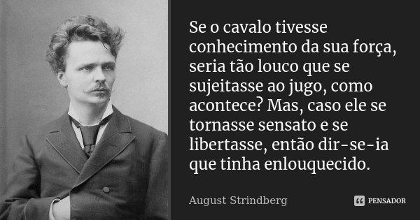 Se o cavalo tivesse conhecimento da sua força, seria tão louco que se sujeitasse ao jugo, como acontece? Mas, caso ele se tornasse sensato e se libertasse, entã... Frase de August Strindberg.