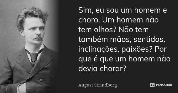 Sim, eu sou um homem e choro. Um homem não tem olhos? Não tem também mãos, sentidos, inclinações, paixões? Porque é que um homem não devia chorar?... Frase de August Strindberg.