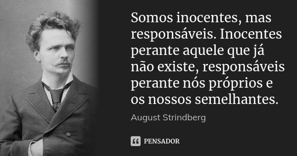 Somos inocentes, mas responsáveis. Inocentes perante aquele que já não existe, responsáveis perante nós próprios e os nossos semelhantes.... Frase de August Strindberg.