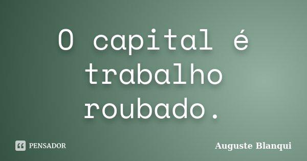 O capital é trabalho roubado.... Frase de Auguste Blanqui.