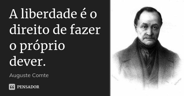 A liberdade é o direito de fazer o próprio dever.... Frase de Auguste Comte.