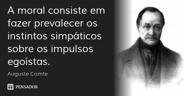 A moral consiste em fazer prevalecer os instintos simpáticos sobre os impulsos egoístas.... Frase de Auguste Comte.
