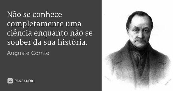 Não se conhece completamente uma ciência enquanto não se souber da sua história.... Frase de Auguste Comte.