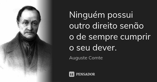 Ninguém possui outro direito senão o de sempre cumprir o seu dever.... Frase de Auguste Comte.