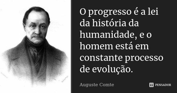 O Progresso é a lei da história da humanidade, e o homem está em constante processo de evolução.... Frase de Auguste Comte.