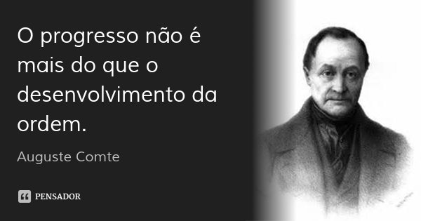 O progresso não é mais do que o desenvolvimento da ordem.... Frase de Auguste Comte.