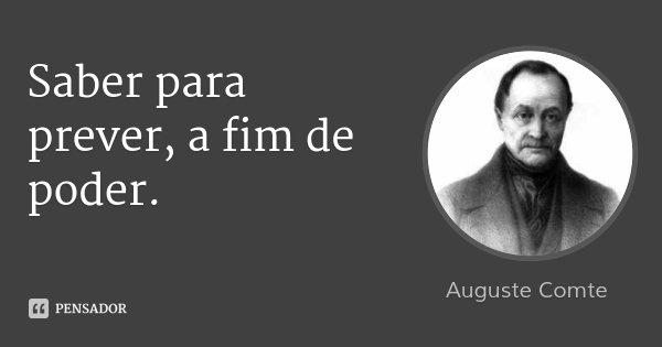 Saber para prever, a fim de poder.... Frase de Auguste Comte.